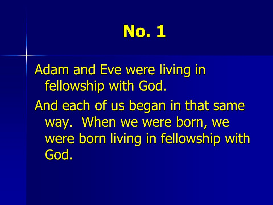 No. 1 Adam and Eve were living in fellowship with God.