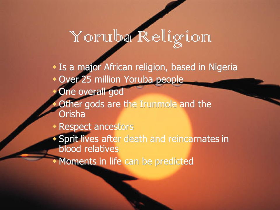 Yoruba Religion Is a major African religion, based in Nigeria