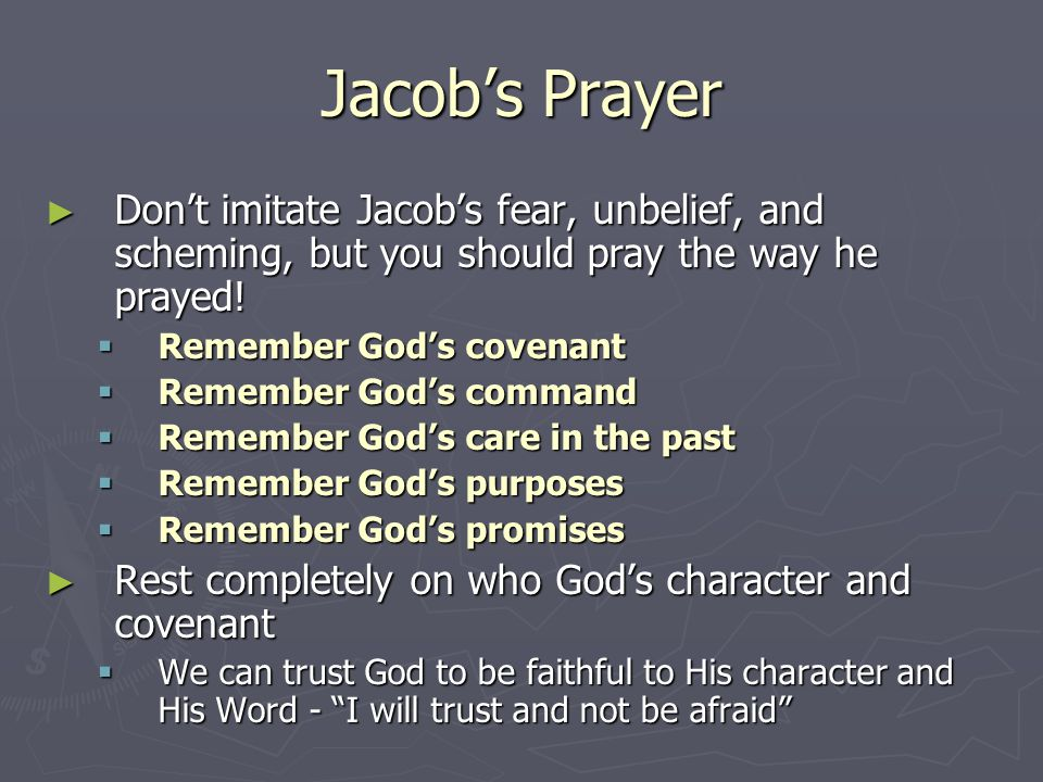 Jacob's Prayer Don't imitate Jacob's fear, unbelief, and scheming, but you should pray the way he prayed!