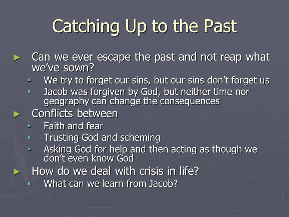 Catching Up to the Past Can we ever escape the past and not reap what we've sown We try to forget our sins, but our sins don't forget us.