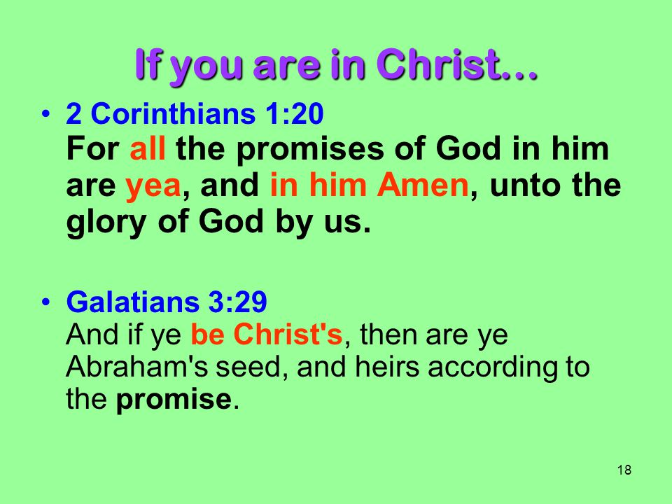 If you are in Christ… 2 Corinthians 1:20 For all the promises of God in him are yea, and in him Amen, unto the glory of God by us.