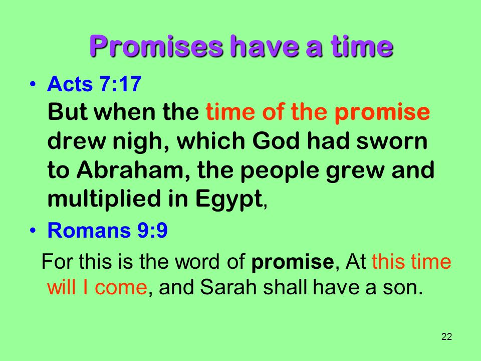 Promises have a time Acts 7:17 But when the time of the promise drew nigh, which God had sworn to Abraham, the people grew and multiplied in Egypt,