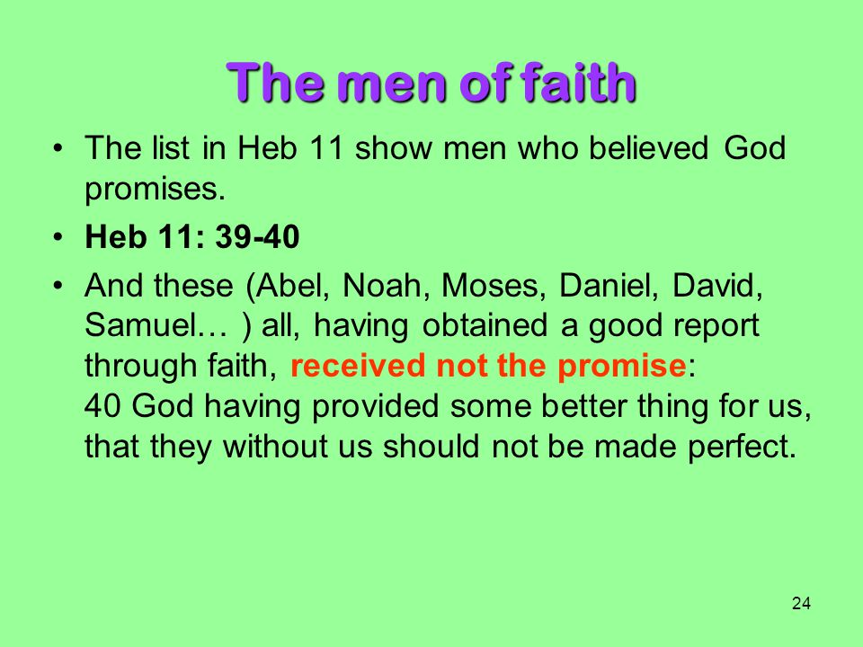 The men of faith The list in Heb 11 show men who believed God promises. Heb 11: 39-40.