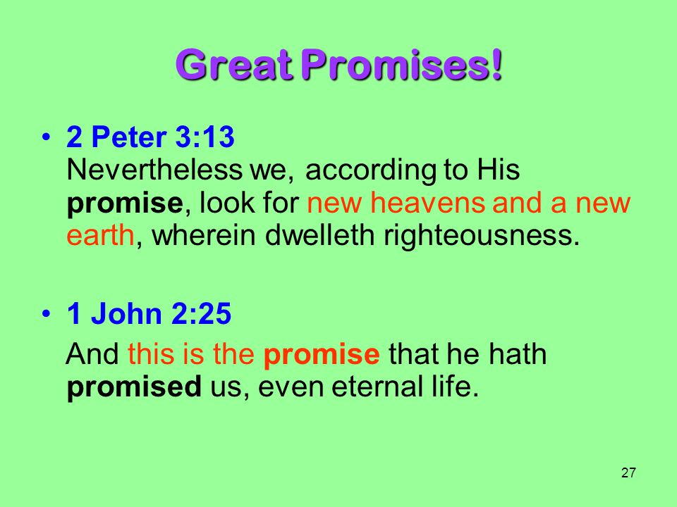 Great Promises! 2 Peter 3:13 Nevertheless we, according to His promise, look for new heavens and a new earth, wherein dwelleth righteousness.