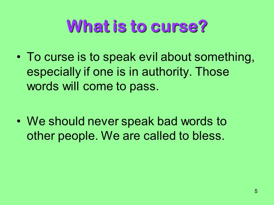 What is to curse To curse is to speak evil about something, especially if one is in authority. Those words will come to pass.