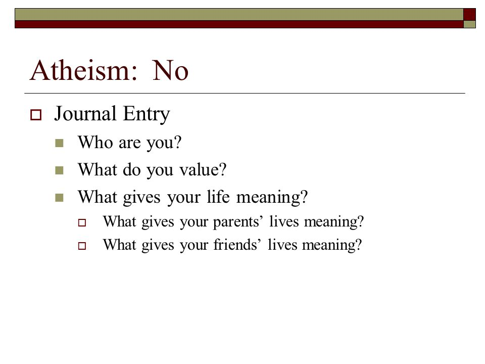 Atheism: No Journal Entry Who are you What do you value