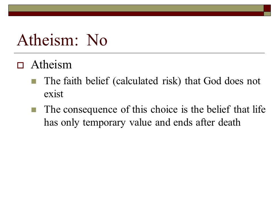 Atheism: No Atheism. The faith belief (calculated risk) that God does not exist.