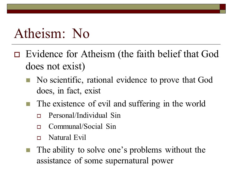 Atheism: No Evidence for Atheism (the faith belief that God does not exist) No scientific, rational evidence to prove that God does, in fact, exist.