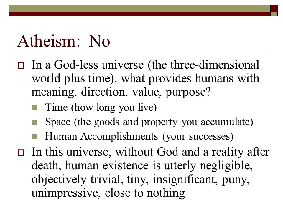 Atheism: No In a God-less universe (the three-dimensional world plus time), what provides humans with meaning, direction, value, purpose