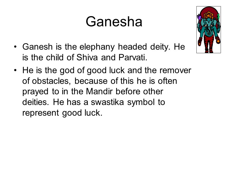 Ganesha Ganesh is the elephany headed deity. He is the child of Shiva and Parvati.