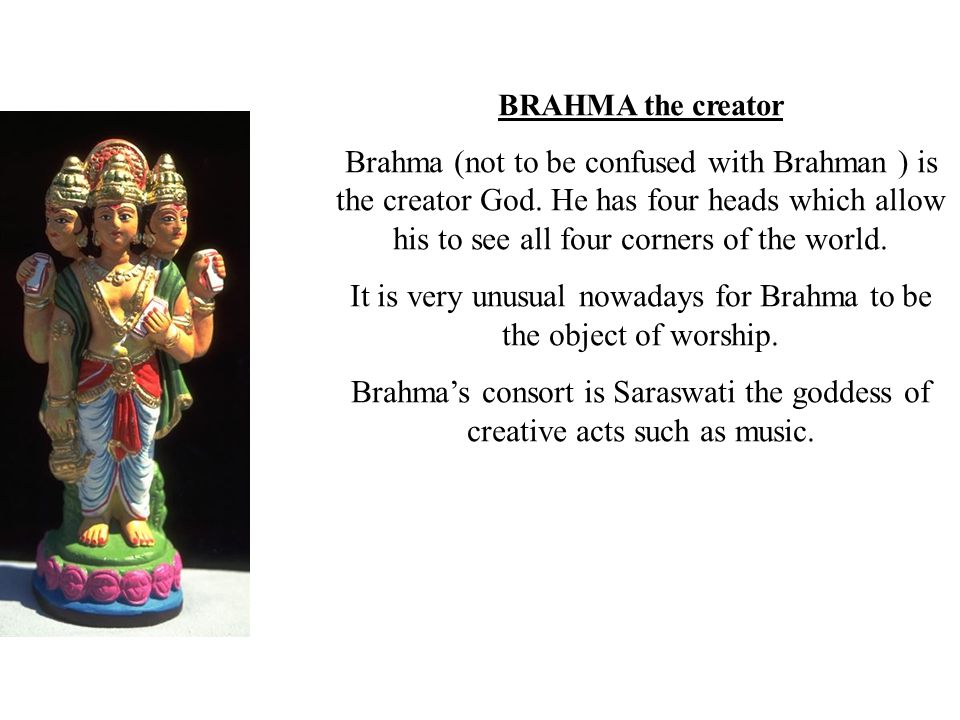 It is very unusual nowadays for Brahma to be the object of worship.