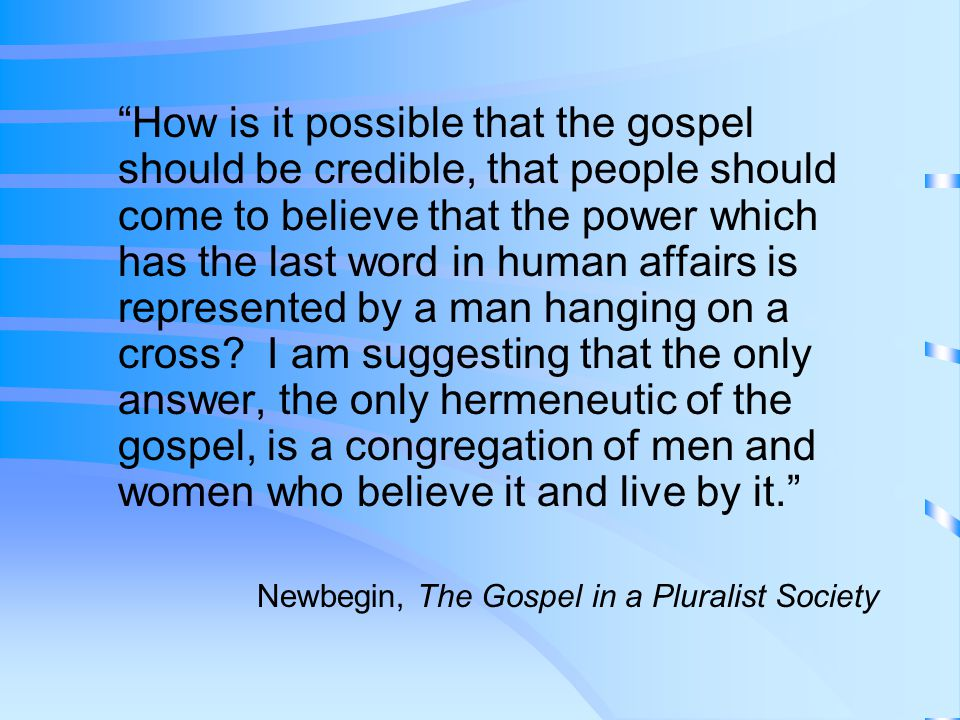 How is it possible that the gospel should be credible, that people should come to believe that the power which has the last word in human affairs is represented by a man hanging on a cross I am suggesting that the only answer, the only hermeneutic of the gospel, is a congregation of men and women who believe it and live by it.