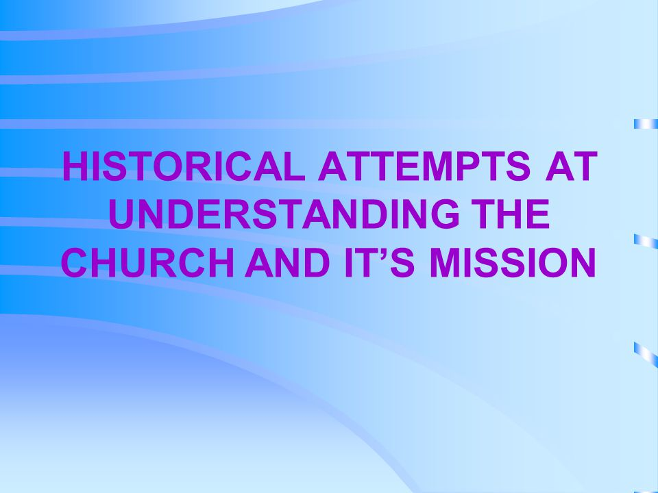 HISTORICAL ATTEMPTS AT UNDERSTANDING THE CHURCH AND IT'S MISSION