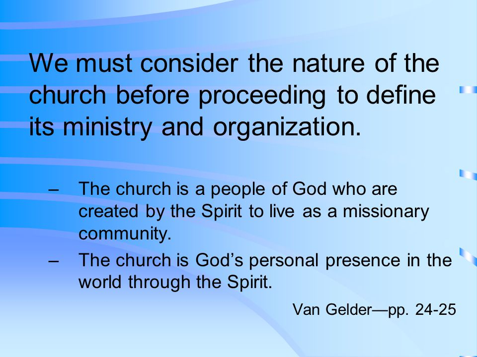 We must consider the nature of the church before proceeding to define its ministry and organization.