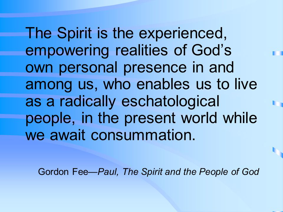 The Spirit is the experienced, empowering realities of God's own personal presence in and among us, who enables us to live as a radically eschatological people, in the present world while we await consummation.