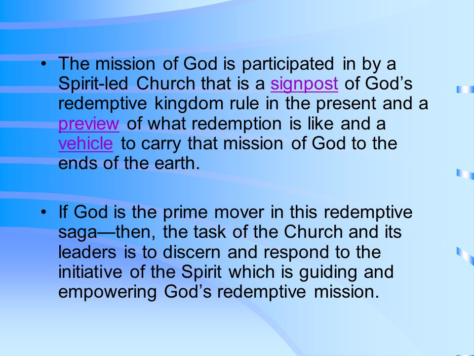 The mission of God is participated in by a Spirit-led Church that is a signpost of God's redemptive kingdom rule in the present and a preview of what redemption is like and a vehicle to carry that mission of God to the ends of the earth.