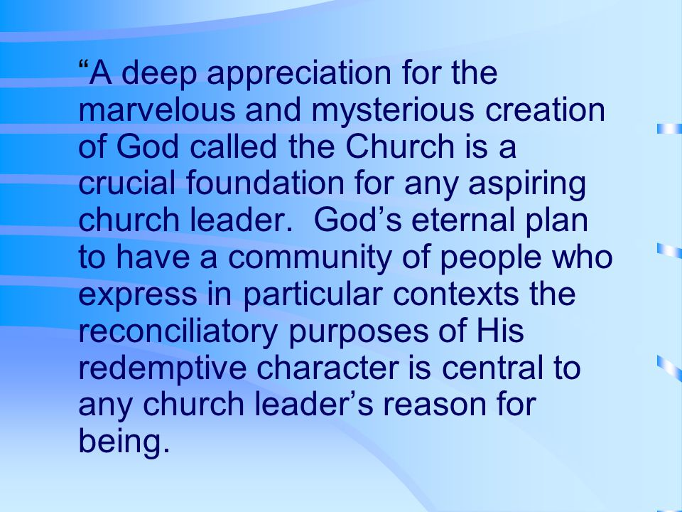 A deep appreciation for the marvelous and mysterious creation of God called the Church is a crucial foundation for any aspiring church leader.