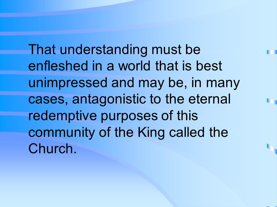 That understanding must be enfleshed in a world that is best unimpressed and may be, in many cases, antagonistic to the eternal redemptive purposes of this community of the King called the Church.