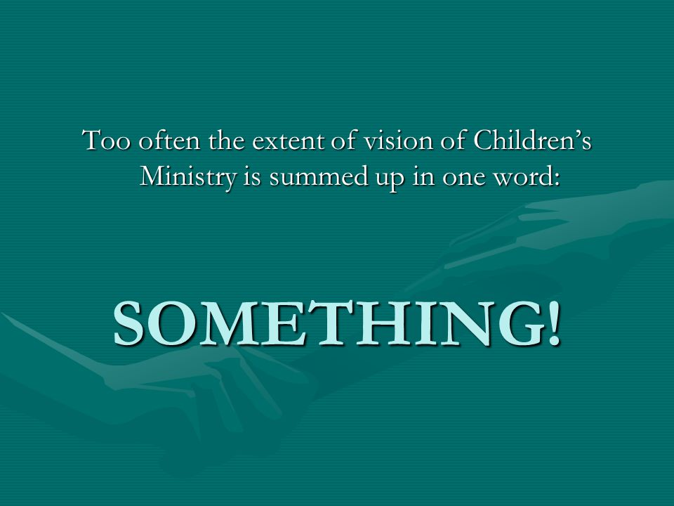 Too often the extent of vision of Children's Ministry is summed up in one word: