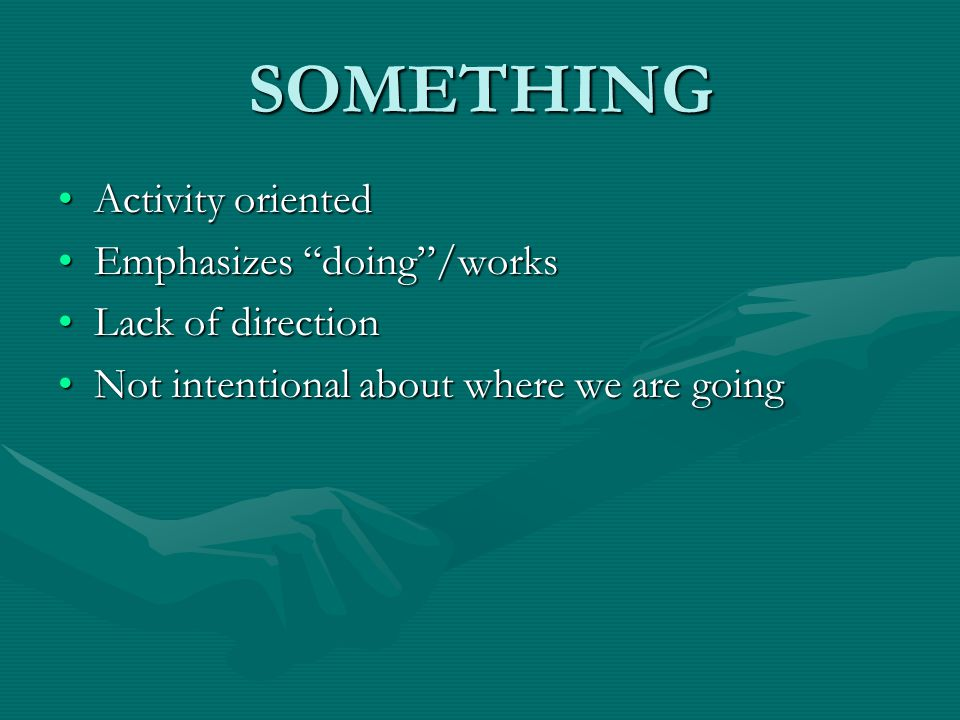 SOMETHING Activity oriented Emphasizes doing /works Lack of direction