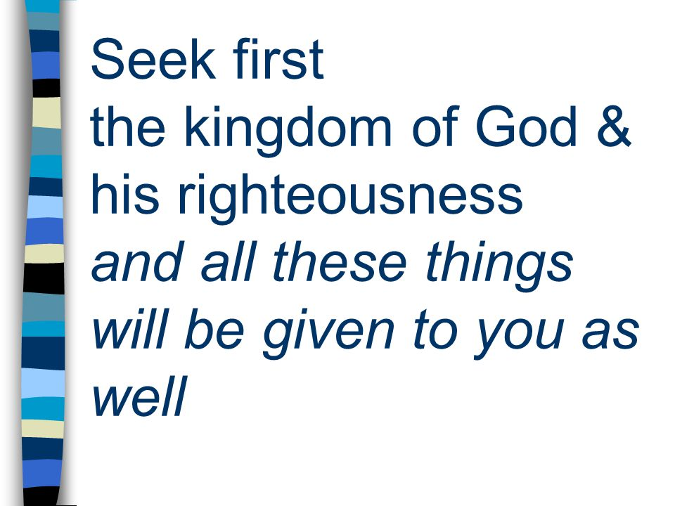 Seek first the kingdom of God & his righteousness and all these things will be given to you as well