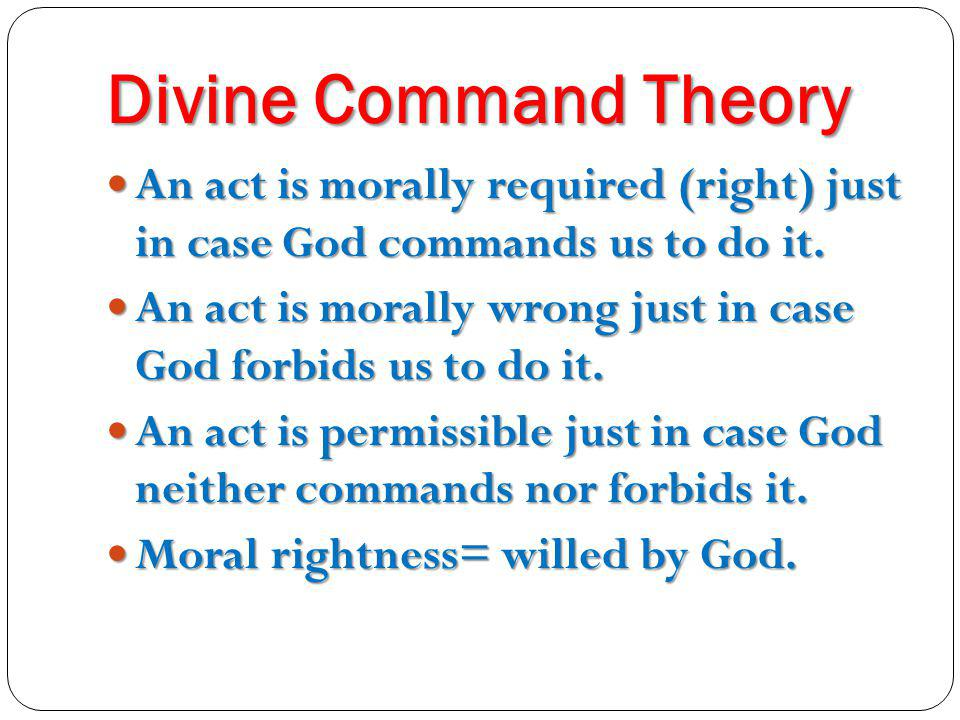 Divine Command Theory An act is morally required (right) just in case God commands us to do it.