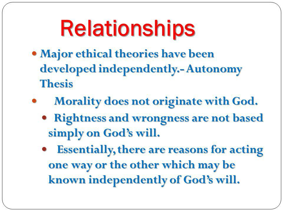 Relationships Major ethical theories have been developed independently.- Autonomy Thesis. Morality does not originate with God.