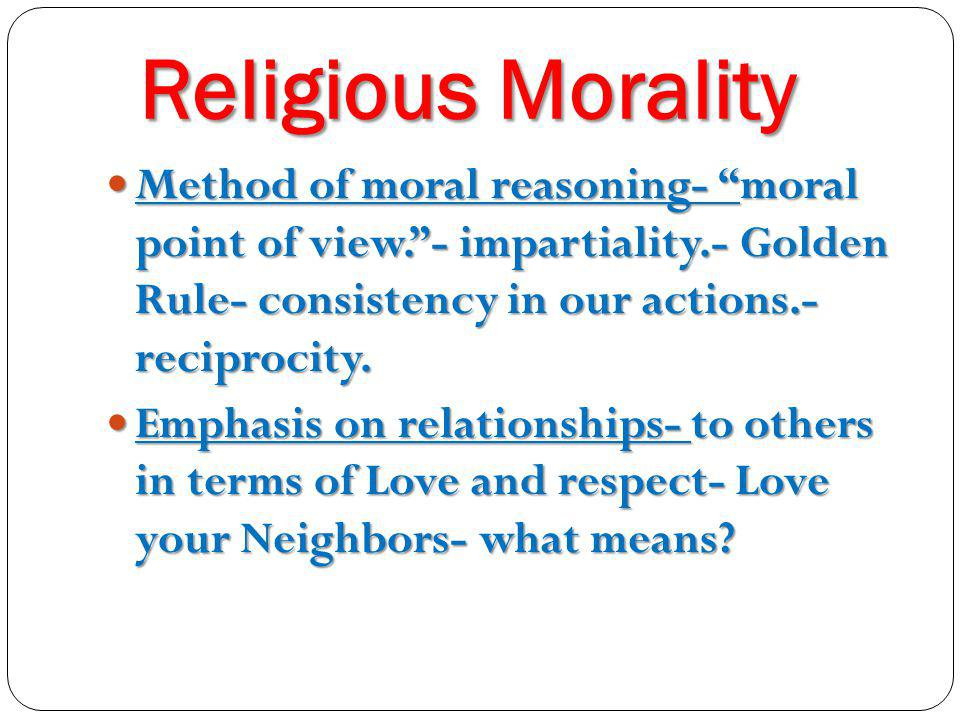 Religious Morality Method of moral reasoning- moral point of view. - impartiality.- Golden Rule- consistency in our actions.- reciprocity.