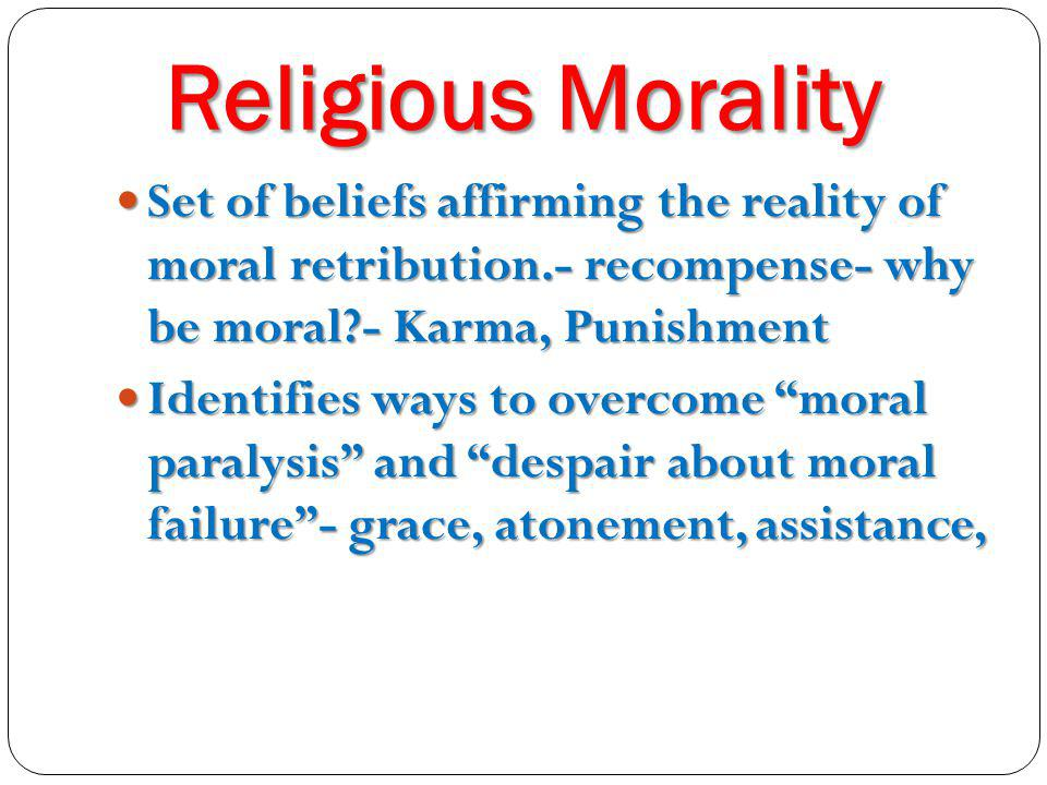 Religious Morality Set of beliefs affirming the reality of moral retribution.- recompense- why be moral - Karma, Punishment.