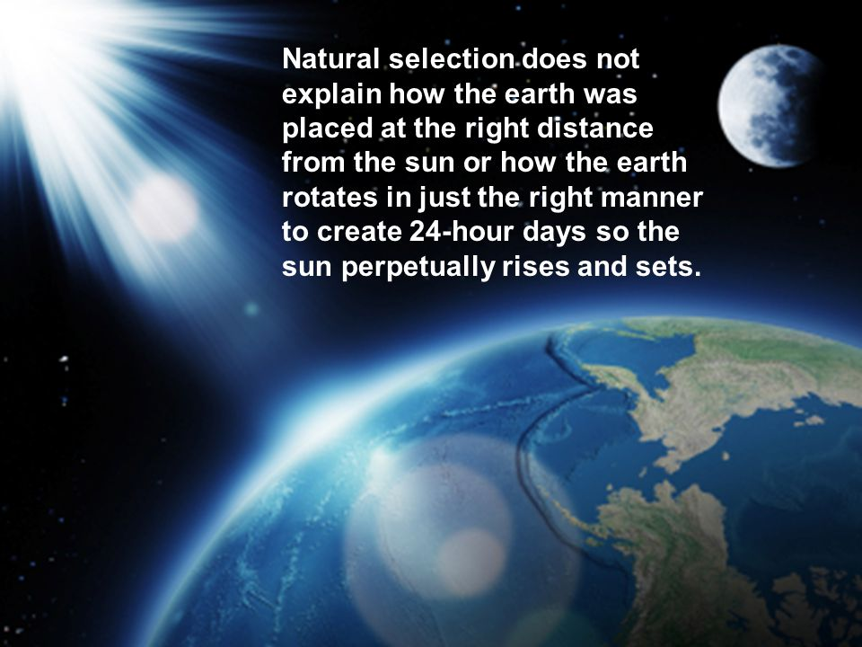 Natural selection does not explain how the earth was placed at the right distance from the sun or how the earth rotates in just the right manner to create 24-hour days so the sun perpetually rises and sets.