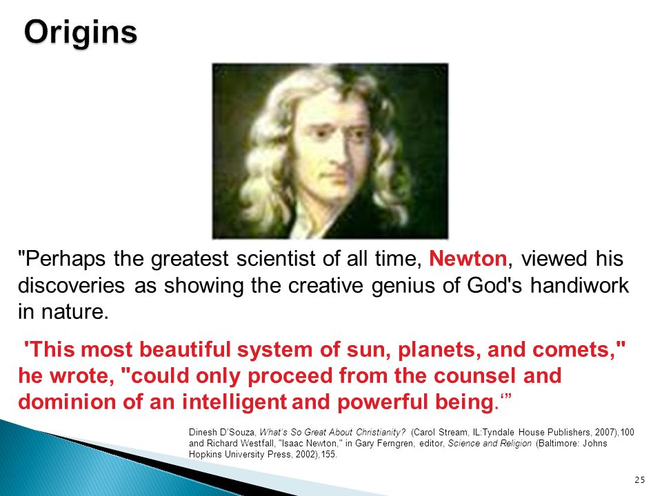 Origins Perhaps the greatest scientist of all time, Newton, viewed his discoveries as showing the creative genius of God s handiwork in nature.