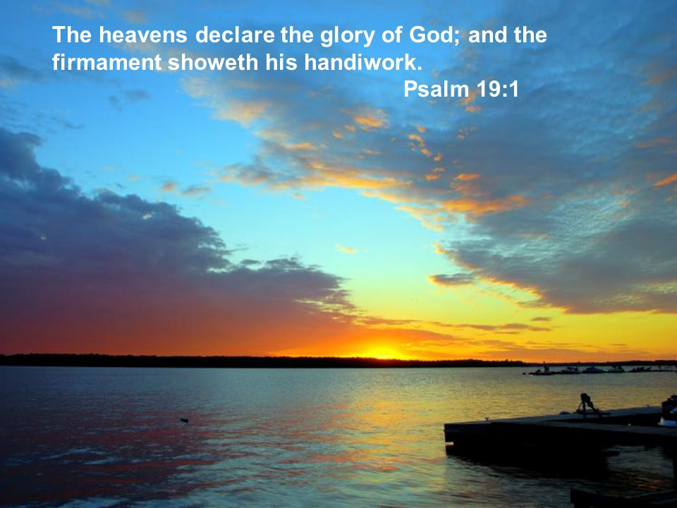 The heavens declare the glory of God; and the firmament showeth his handiwork.