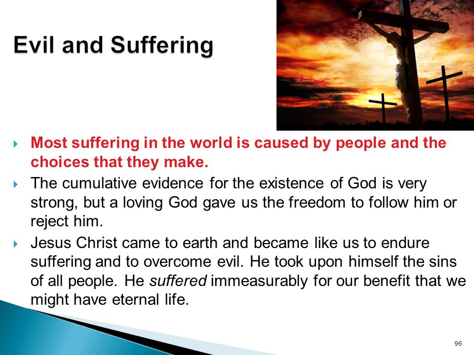 Evil and Suffering Most suffering in the world is caused by people and the choices that they make.