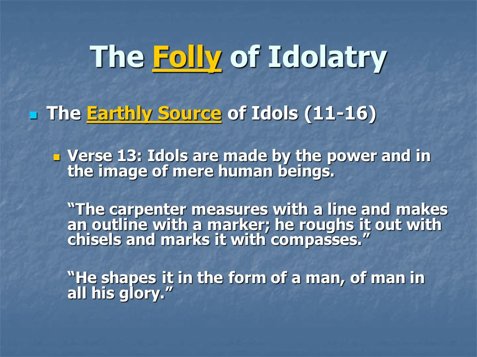 The Folly of Idolatry The Earthly Source of Idols (11-16)