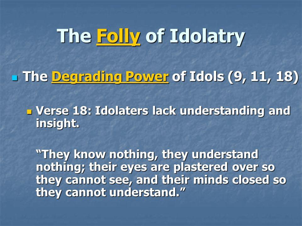 The Folly of Idolatry The Degrading Power of Idols (9, 11, 18)
