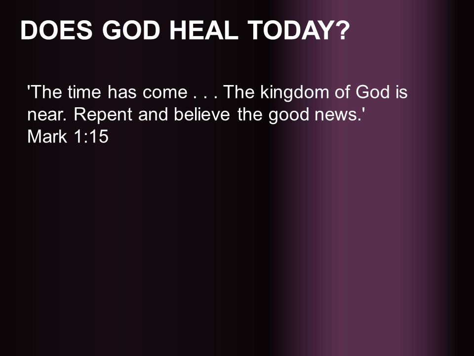 DOES GOD HEAL TODAY. The time has come . The kingdom of God is near.