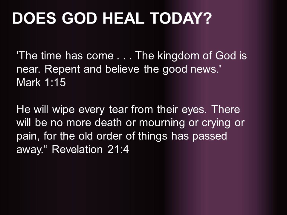 DOES GOD HEAL TODAY The time has come . . . The kingdom of God is near. Repent and believe the good news. Mark 1:15.