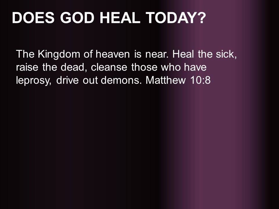 DOES GOD HEAL TODAY. The Kingdom of heaven is near.