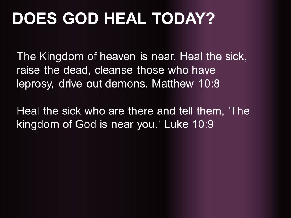 DOES GOD HEAL TODAY The Kingdom of heaven is near. Heal the sick, raise the dead, cleanse those who have leprosy, drive out demons. Matthew 10:8.