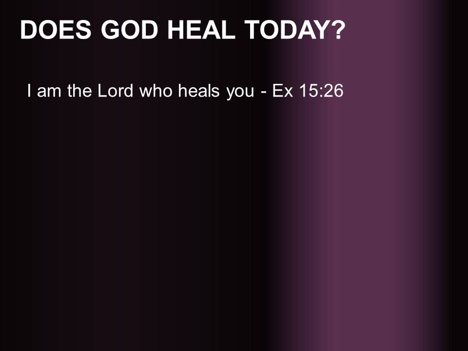 DOES GOD HEAL TODAY I am the Lord who heals you - Ex 15:26