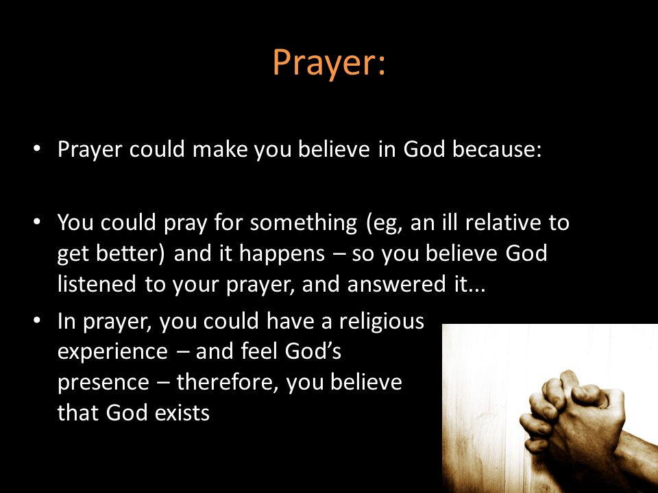 Prayer: Prayer could make you believe in God because: