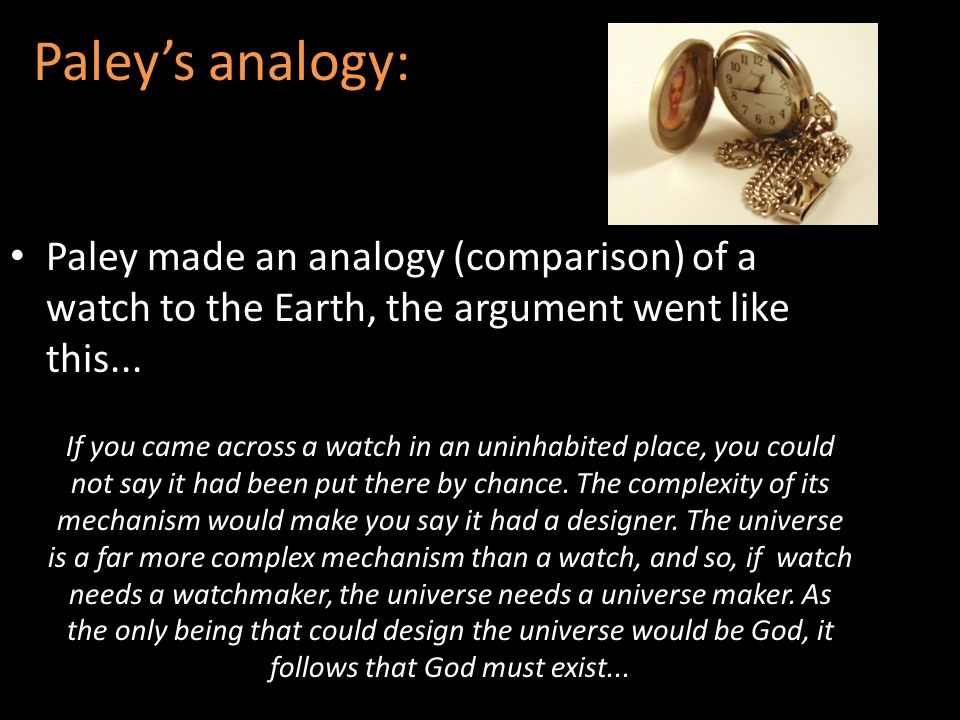 Paley's analogy: Paley made an analogy (comparison) of a watch to the Earth, the argument went like this...