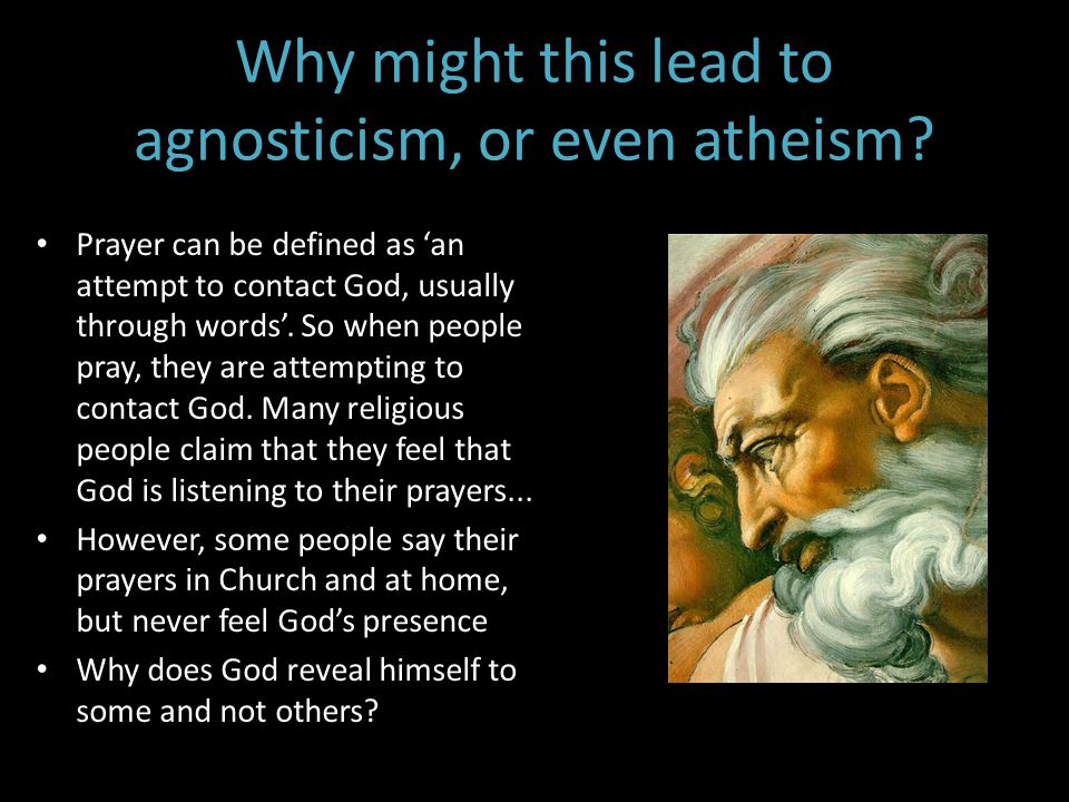 Why might this lead to agnosticism, or even atheism