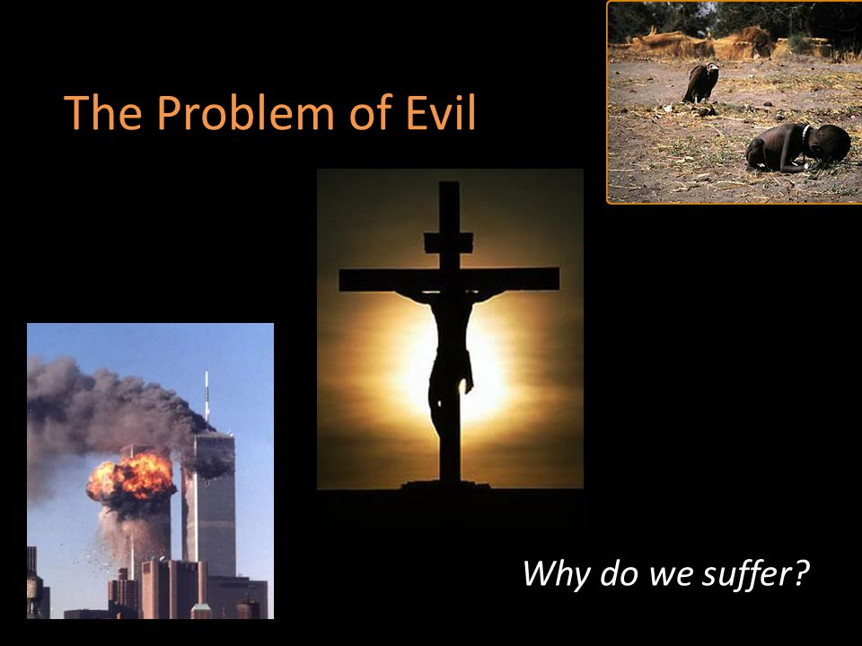 The Problem of Evil Why do we suffer
