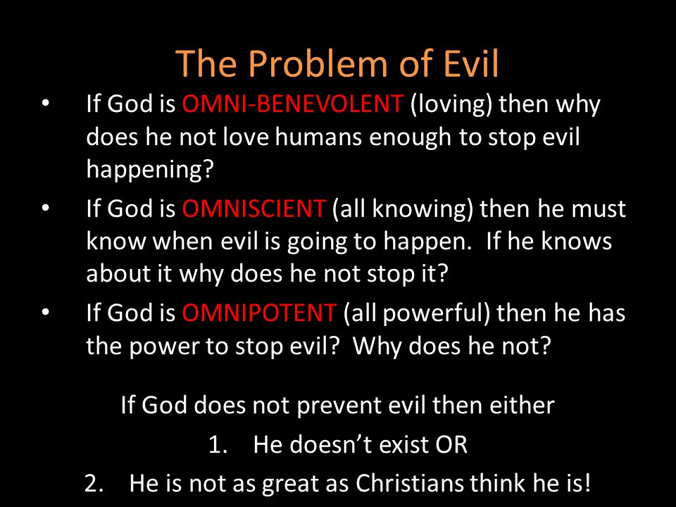 The Problem of Evil If God is OMNI-BENEVOLENT (loving) then why does he not love humans enough to stop evil happening