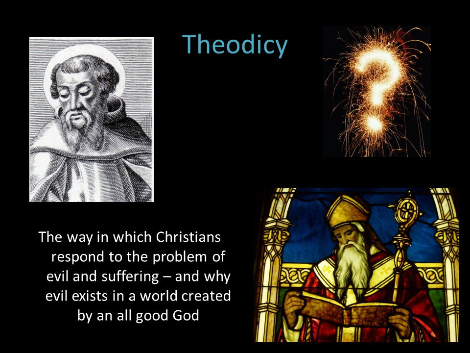 Theodicy The way in which Christians respond to the problem of evil and suffering – and why evil exists in a world created by an all good God.