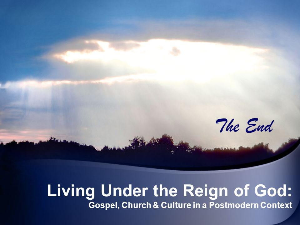 The End Living Under the Reign of God: Gospel, Church & Culture in a Postmodern Context