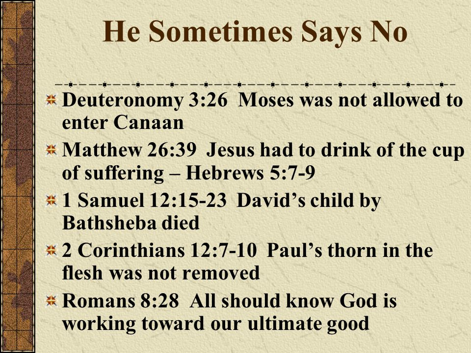 He Sometimes Says No Deuteronomy 3:26 Moses was not allowed to enter Canaan.