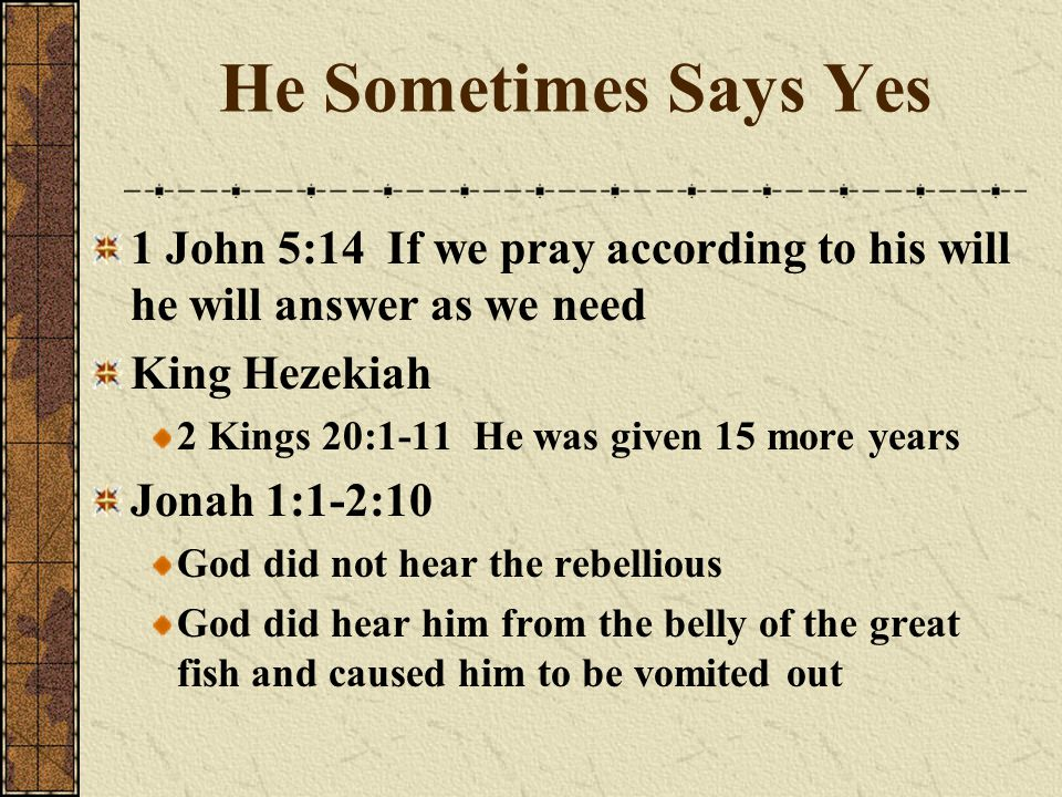 He Sometimes Says Yes 1 John 5:14 If we pray according to his will he will answer as we need. King Hezekiah.