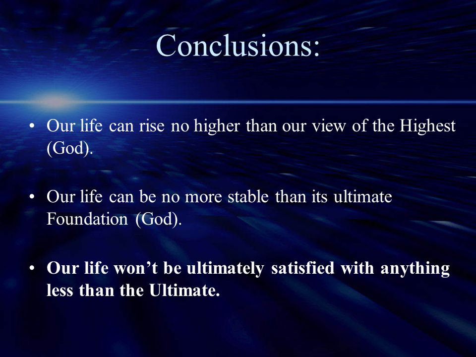Conclusions: Our life can rise no higher than our view of the Highest (God). Our life can be no more stable than its ultimate Foundation (God).